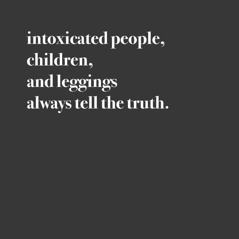 intoxicated people children and leggins always tell the truth